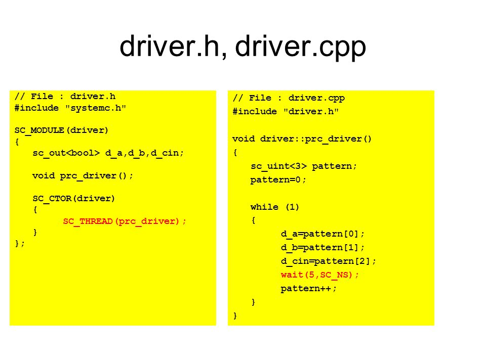 driver.h, driver.cpp // File : driver.h #include systemc.h SC_MODULE(driver) { sc_out d_a,d_b,d_cin; void prc_driver(); SC_CTOR(driver) { SC_THREAD(prc_driver); } }; // File : driver.cpp #include driver.h void driver::prc_driver() { sc_uint pattern; pattern=0; while (1) { d_a=pattern[0]; d_b=pattern[1]; d_cin=pattern[2]; wait(5,SC_NS); pattern++; }