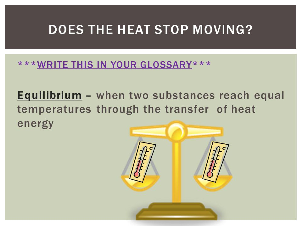 ***WRITE THIS IN YOUR GLOSSARY*** Equilibrium – when two substances reach equal temperatures through the transfer of heat energy DOES THE HEAT STOP MO
