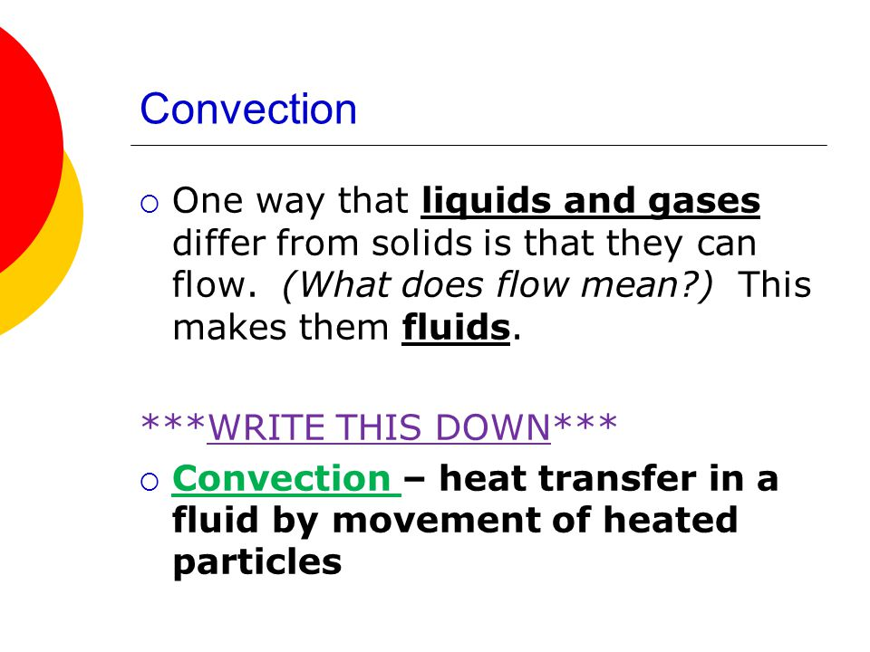 Convection One way that liquids and gases differ from solids is that they can flow. (What does flow mean?) This makes them fluids. ***WRITE THIS DOWN*