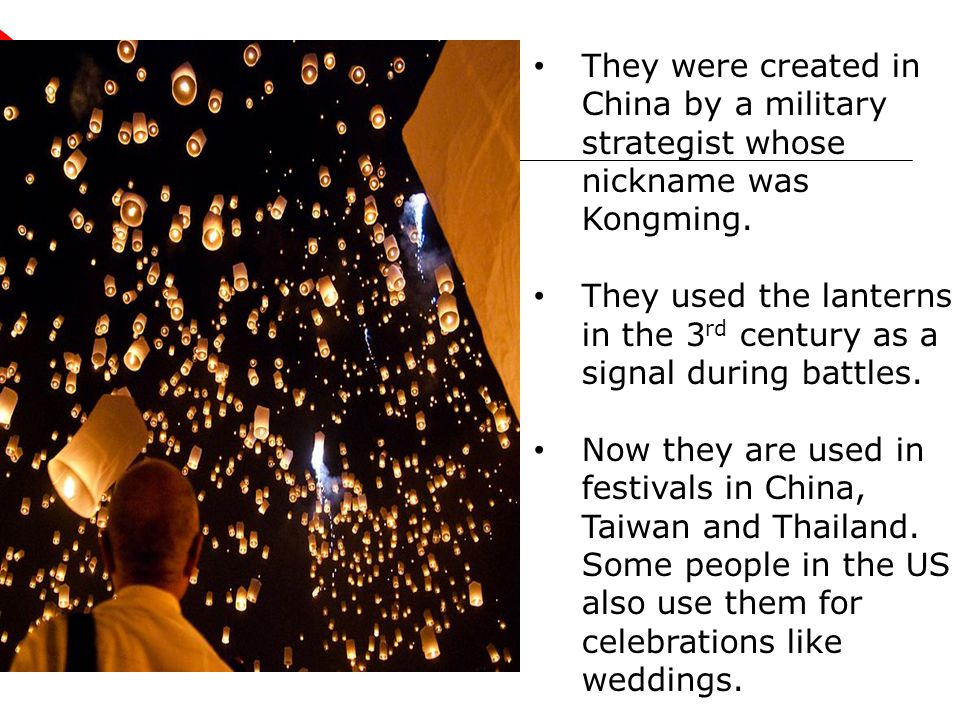 They were created in China by a military strategist whose nickname was Kongming. They used the lanterns in the 3 rd century as a signal during battles