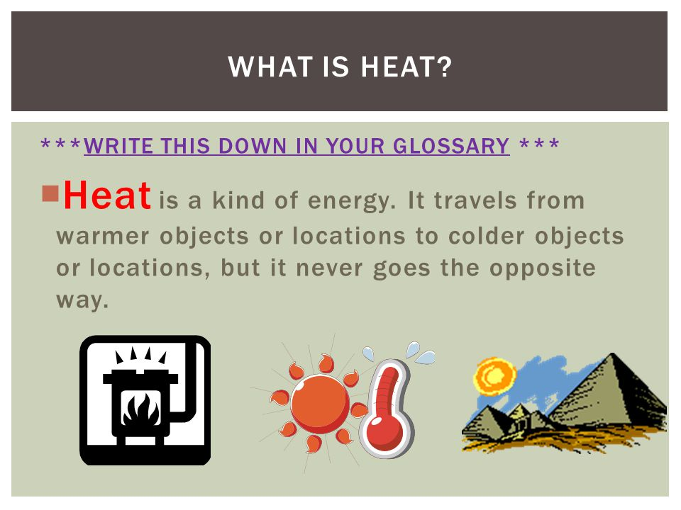 ***WRITE THIS DOWN IN YOUR GLOSSARY *** Heat is a kind of energy. It travels from warmer objects or locations to colder objects or locations, but it n