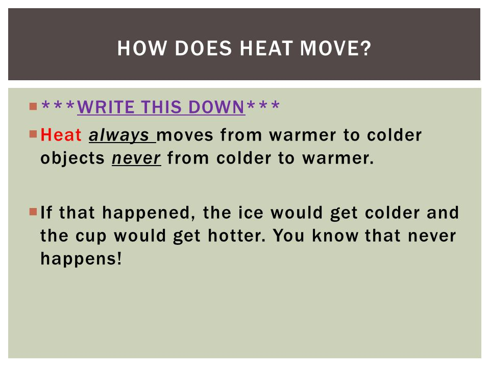 ***WRITE THIS DOWN*** Heat always moves from warmer to colder objects never from colder to warmer. If that happened, the ice would get colder and the