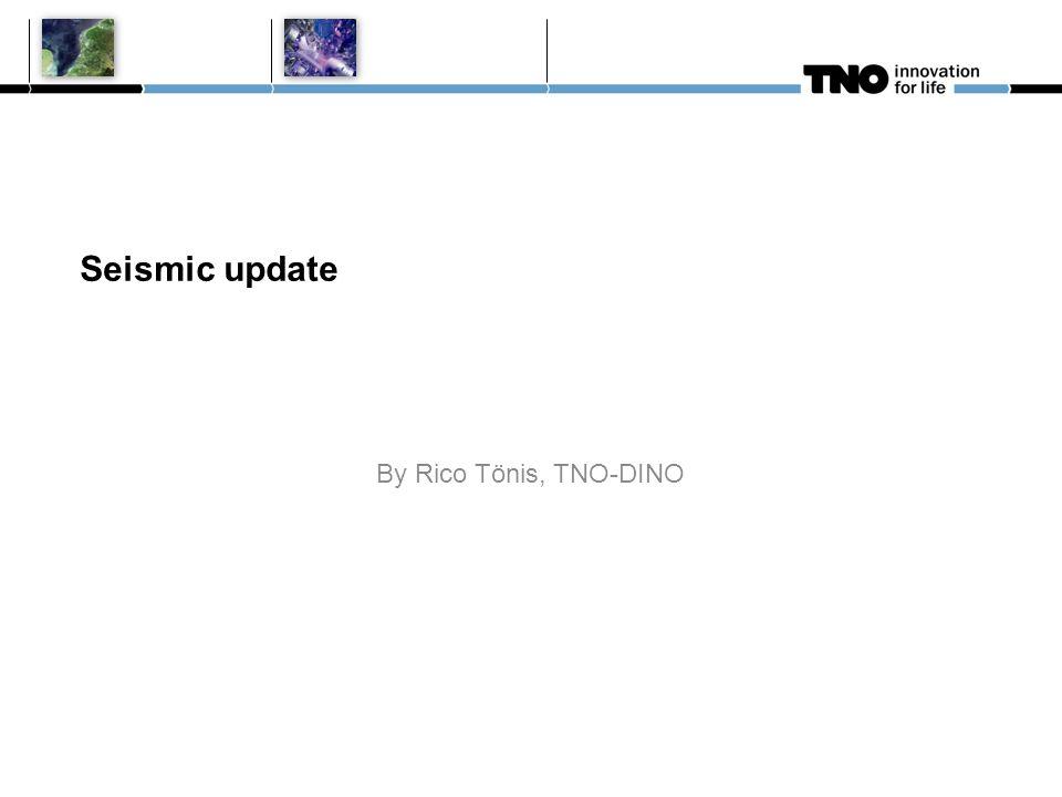 Seismic update By Rico Tönis, TNO-DINO