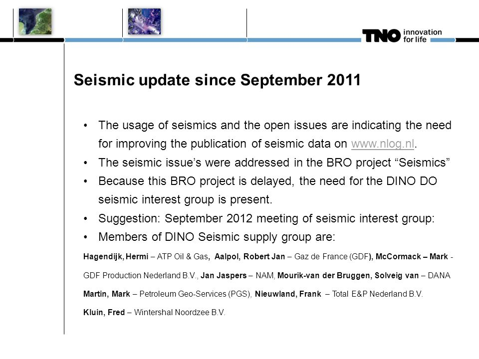 Seismic update since September 2011 The usage of seismics and the open issues are indicating the need for improving the publication of seismic data on www.nlog.nl.www.nlog.nl The seismic issues were addressed in the BRO project Seismics Because this BRO project is delayed, the need for the DINO DO seismic interest group is present.
