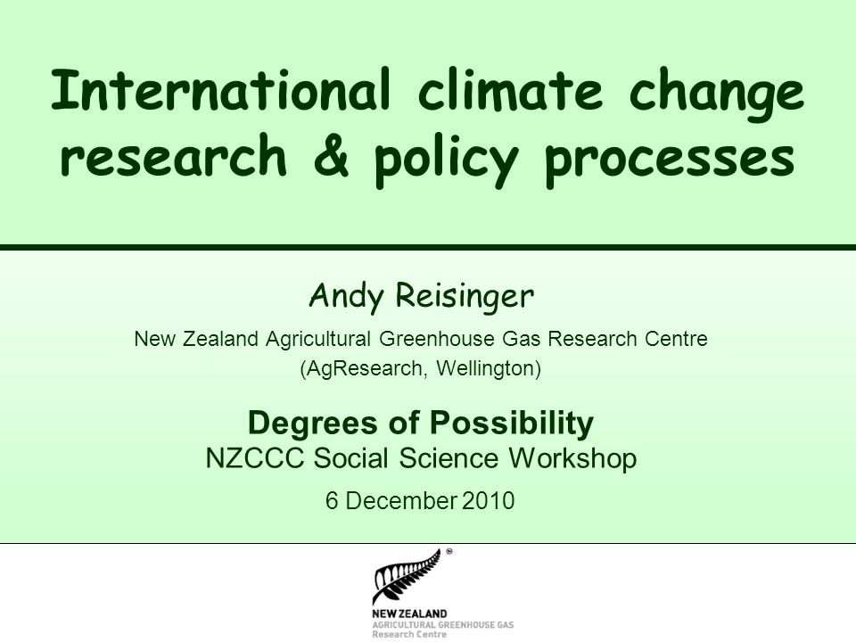 New Zealand Climate Change Research Institute International climate change research & policy processes Andy Reisinger New Zealand Agricultural Greenhouse Gas Research Centre (AgResearch, Wellington) Degrees of Possibility NZCCC Social Science Workshop 6 December 2010