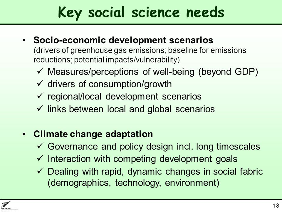 18 Key social science needs Socio-economic development scenarios (drivers of greenhouse gas emissions; baseline for emissions reductions; potential impacts/vulnerability) Measures/perceptions of well-being (beyond GDP) drivers of consumption/growth regional/local development scenarios links between local and global scenarios Climate change adaptation Governance and policy design incl.