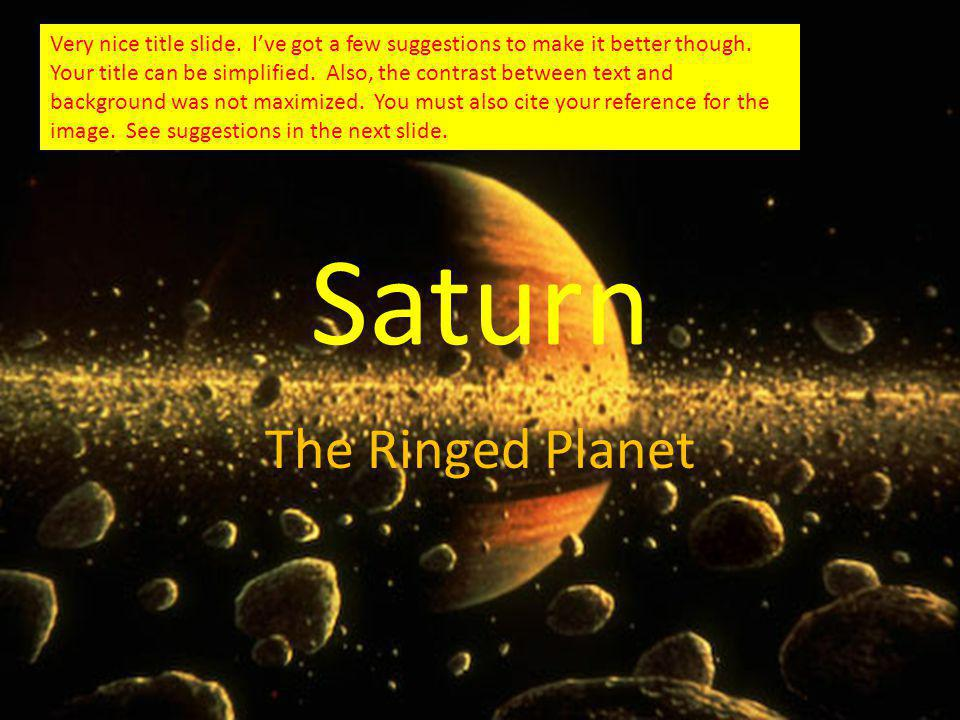 Saturn The Ringed Planet Very nice title slide. Ive got a few suggestions to make it better though.