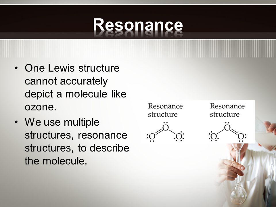 One Lewis structure cannot accurately depict a molecule like ozone. We use multiple structures, resonance structures, to describe the molecule.