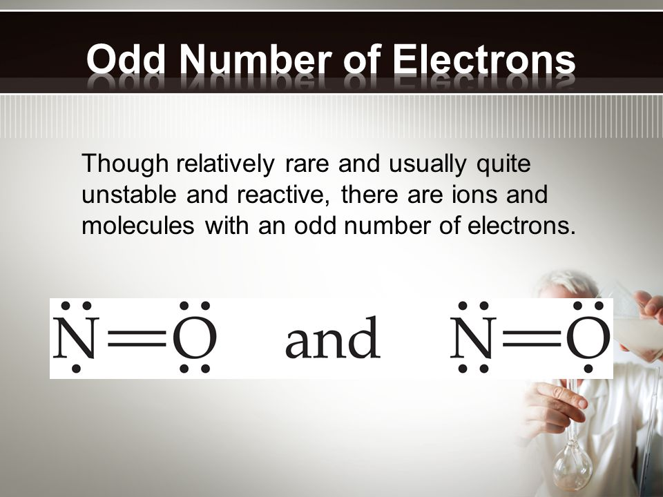 Though relatively rare and usually quite unstable and reactive, there are ions and molecules with an odd number of electrons.