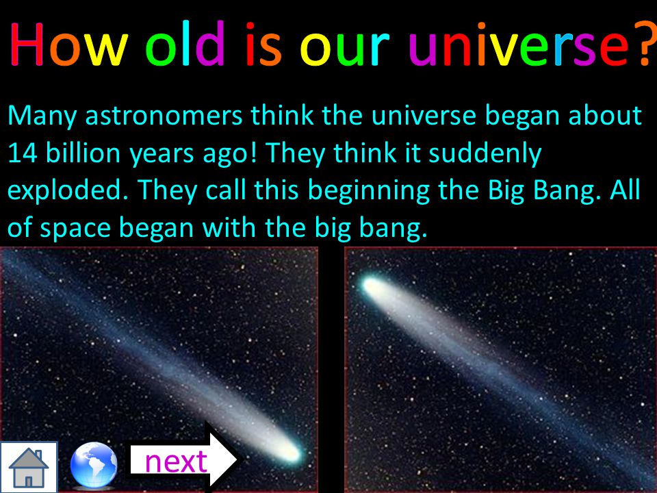 Many astronomers think the universe began about 14 billion years ago! They think it suddenly exploded. They call this beginning the Big Bang. All of s