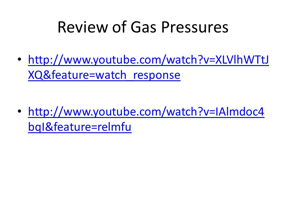 Review of Gas Pressures http://www.youtube.com/watch v=XLVlhWTtJ XQ&feature=watch_response http://www.youtube.com/watch v=XLVlhWTtJ XQ&feature=watch_response http://www.youtube.com/watch v=IAlmdoc4 bqI&feature=relmfu http://www.youtube.com/watch v=IAlmdoc4 bqI&feature=relmfu