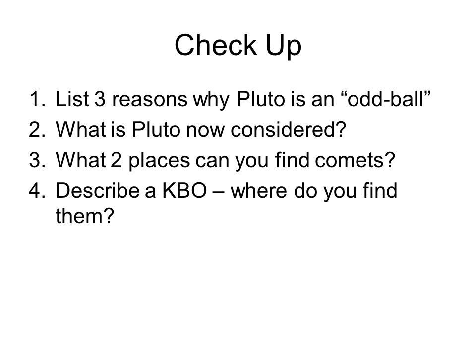 Check Up 1.List 3 reasons why Pluto is an odd-ball 2.What is Pluto now considered? 3.What 2 places can you find comets? 4.Describe a KBO – where do yo