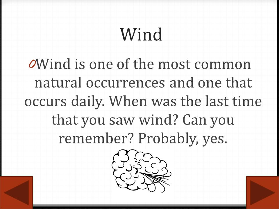 Wind 0 Wind is one of the most common natural occurrences and one that occurs daily. When was the last time that you saw wind? Can you remember? Proba