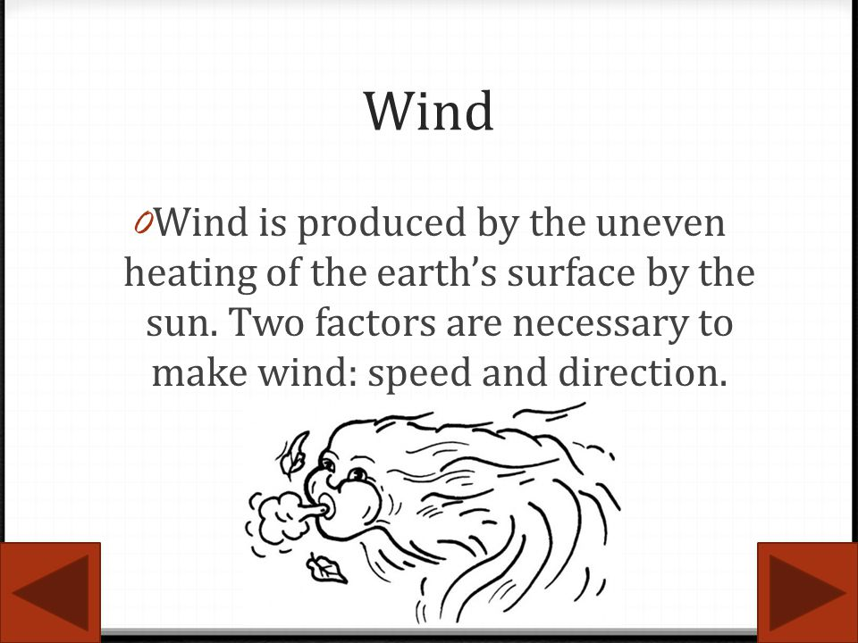 Wind 0 Wind is produced by the uneven heating of the earths surface by the sun. Two factors are necessary to make wind: speed and direction.