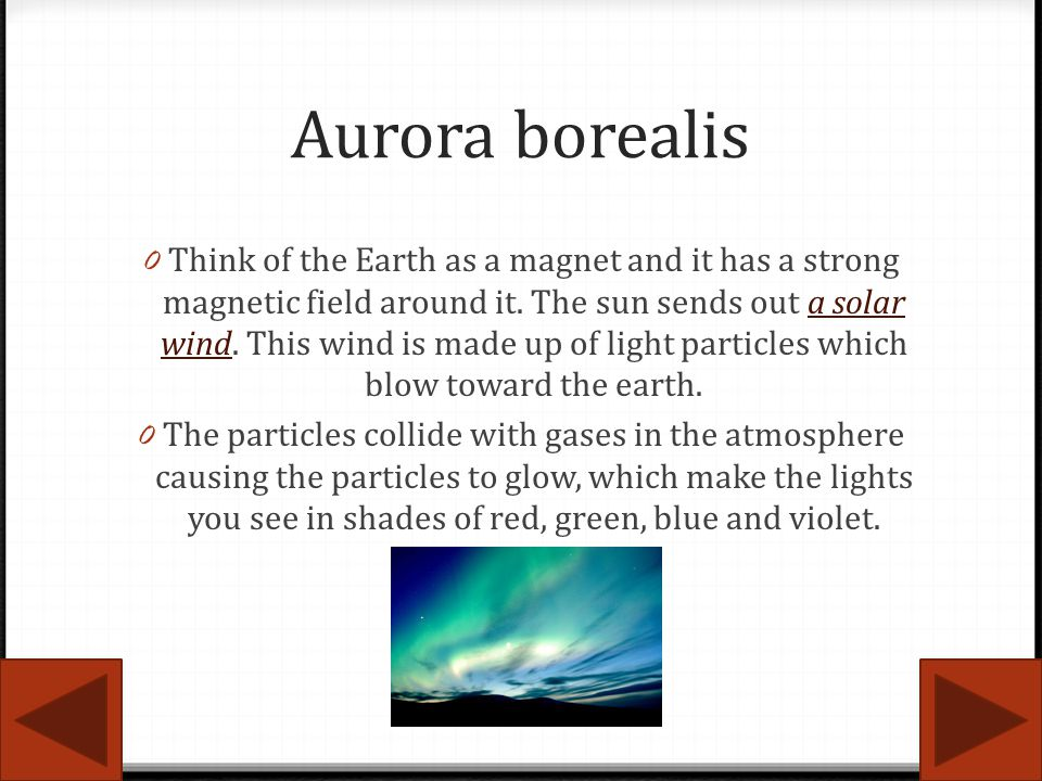 Aurora borealis 0 Think of the Earth as a magnet and it has a strong magnetic field around it. The sun sends out a solar wind. This wind is made up of