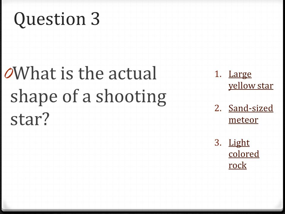 Question 3 0 What is the actual shape of a shooting star? 1.Large yellow starLarge yellow star 2.Sand-sized meteorSand-sized meteor 3.Light colored ro