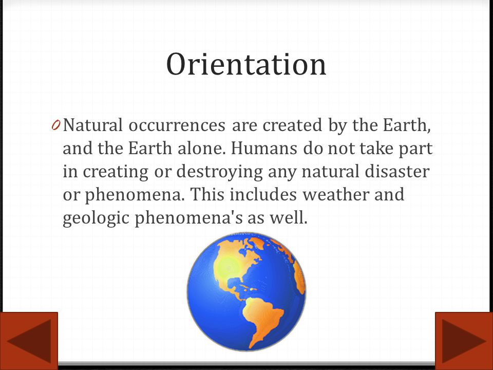 Orientation 0 Natural occurrences are created by the Earth, and the Earth alone. Humans do not take part in creating or destroying any natural disaste
