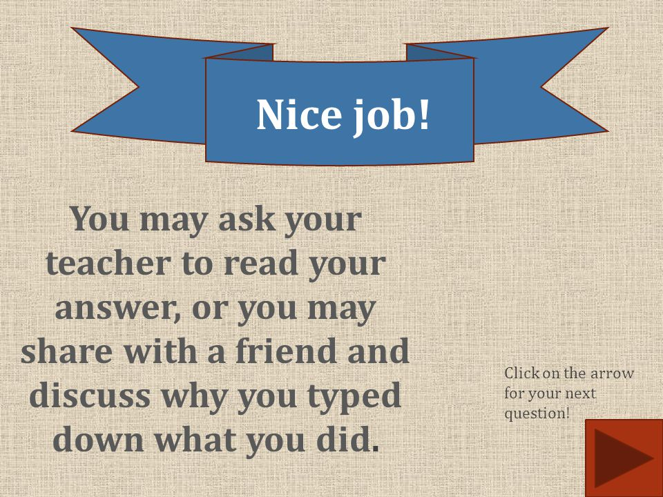 You may ask your teacher to read your answer, or you may share with a friend and discuss why you typed down what you did. Nice job! Click on the arrow