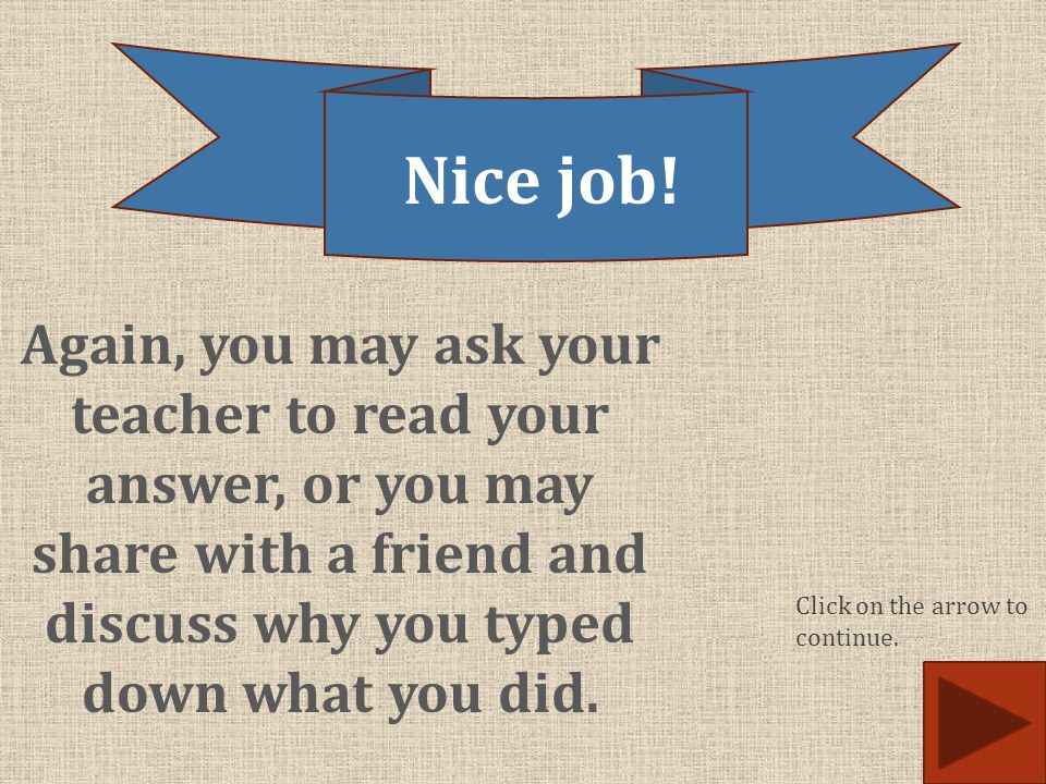 Again, you may ask your teacher to read your answer, or you may share with a friend and discuss why you typed down what you did. Nice job! Click on th