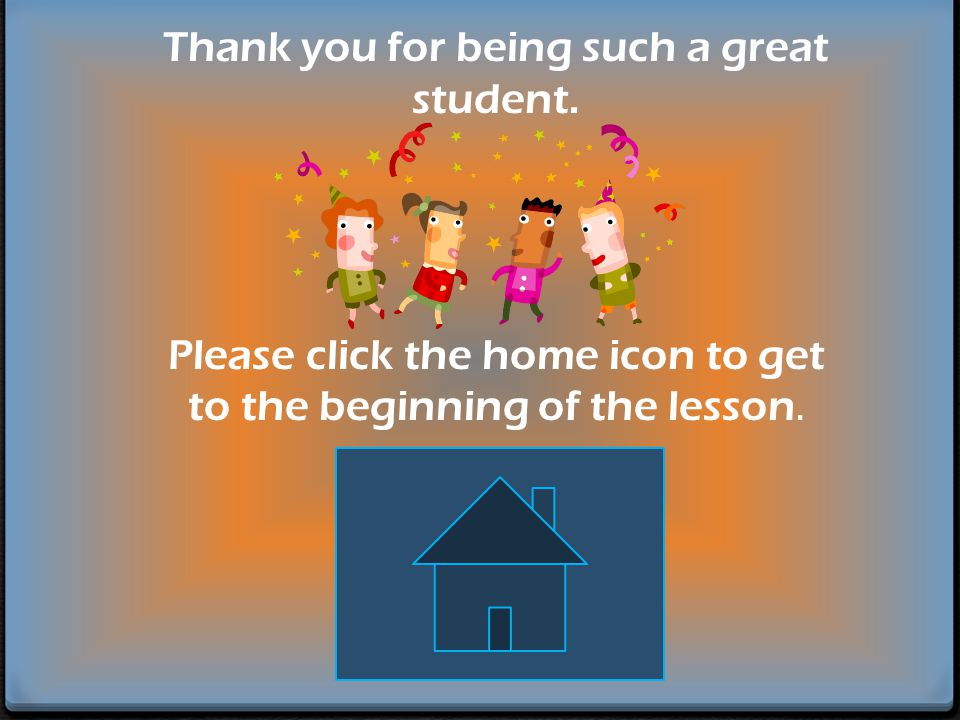 Thank you for being such a great student. Please click the home icon to get to the beginning of the lesson.