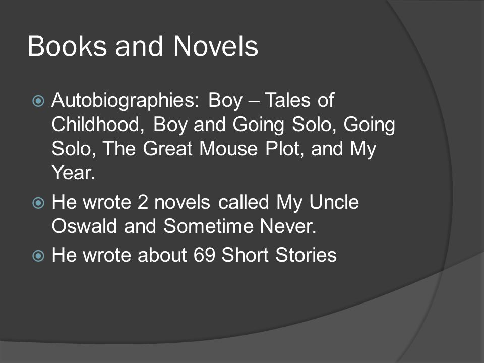 Books and Novels Autobiographies: Boy – Tales of Childhood, Boy and Going Solo, Going Solo, The Great Mouse Plot, and My Year. He wrote 2 novels calle