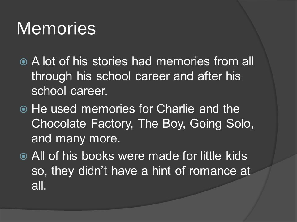 Memories A lot of his stories had memories from all through his school career and after his school career. He used memories for Charlie and the Chocol