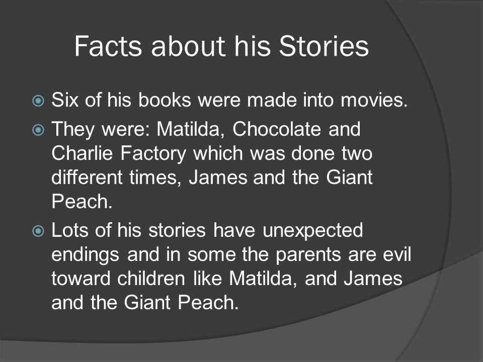 Facts about his Stories Six of his books were made into movies. They were: Matilda, Chocolate and Charlie Factory which was done two different times,