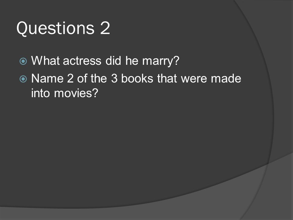 Questions 2 What actress did he marry? Name 2 of the 3 books that were made into movies?