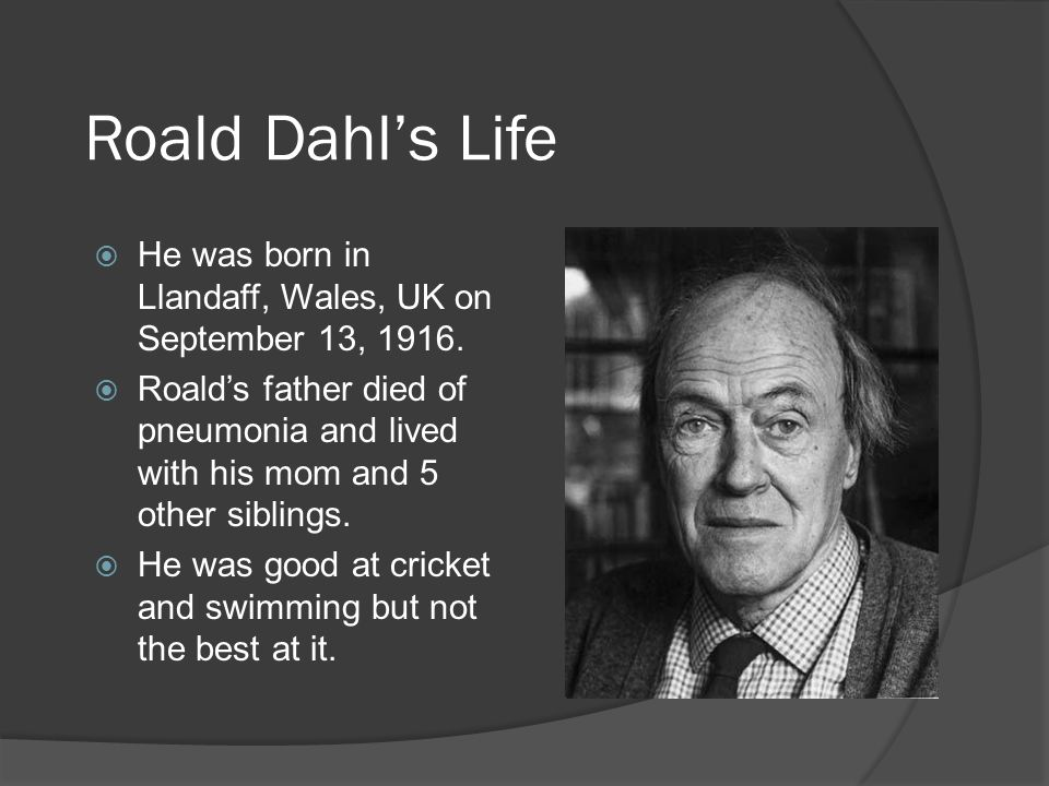 Roald Dahls Life He was born in Llandaff, Wales, UK on September 13, 1916. Roalds father died of pneumonia and lived with his mom and 5 other siblings