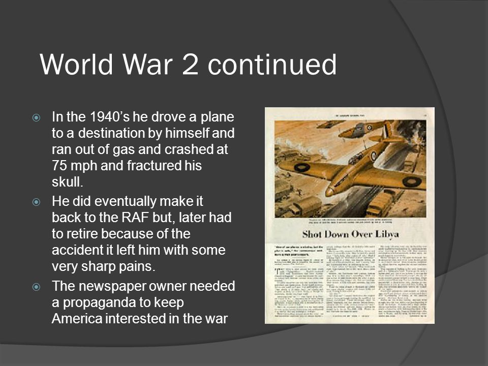 World War 2 continued In the 1940s he drove a plane to a destination by himself and ran out of gas and crashed at 75 mph and fractured his skull. He d