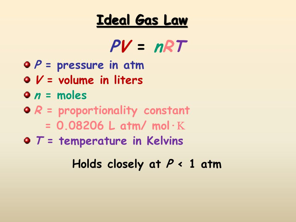 Ideal Gas Law PV = nRTPV = nRT P = pressure in atm V = volume in liters n = moles R = proportionality constant = 0.08206 L atm/ mol· T = temperature in Kelvins Holds closely at P < 1 atm