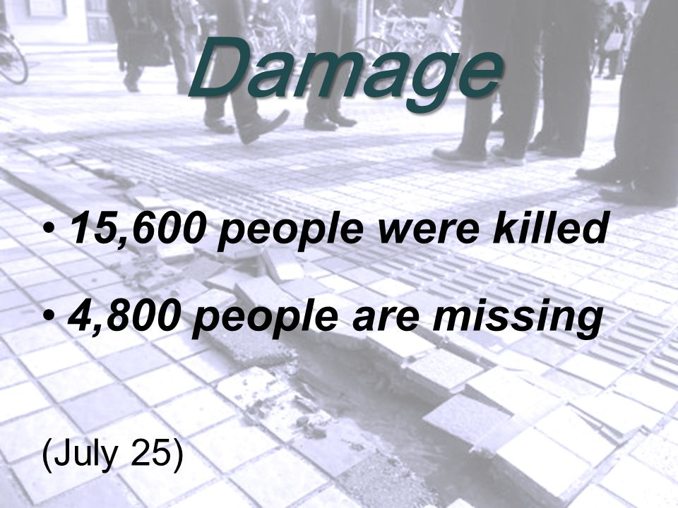 Damage 15,600 people were killed 4,800 people are missing (July 25)