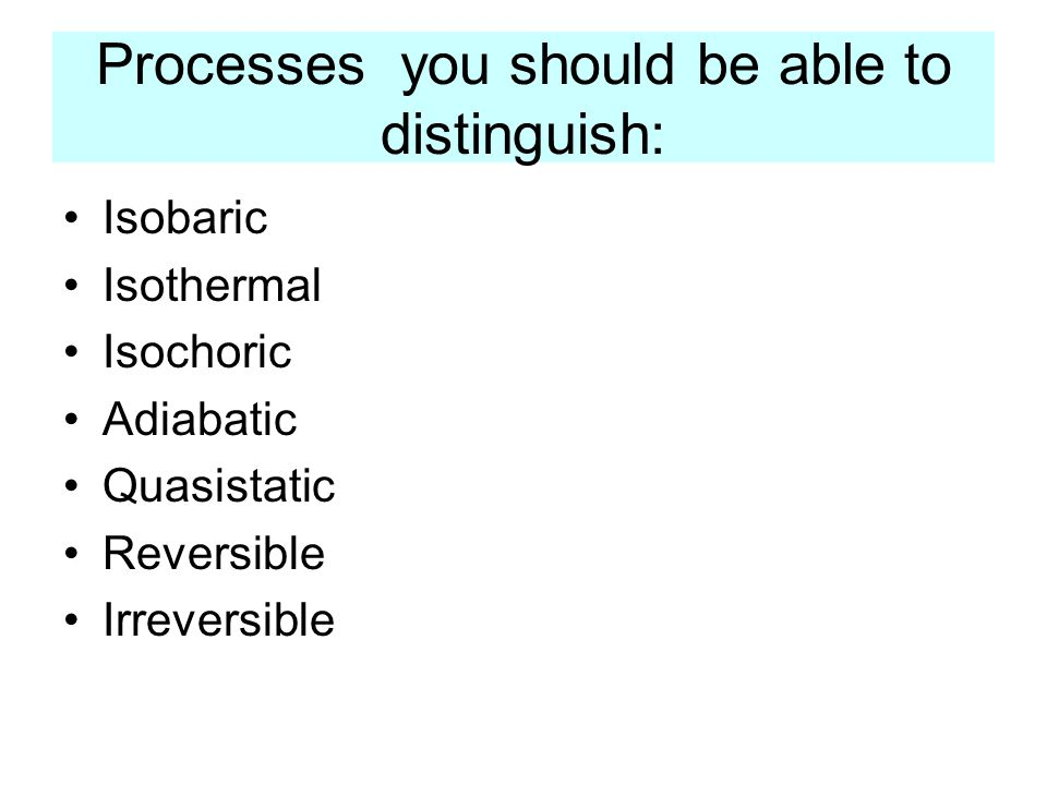 Processes you should be able to distinguish: Isobaric Isothermal Isochoric Adiabatic Quasistatic Reversible Irreversible
