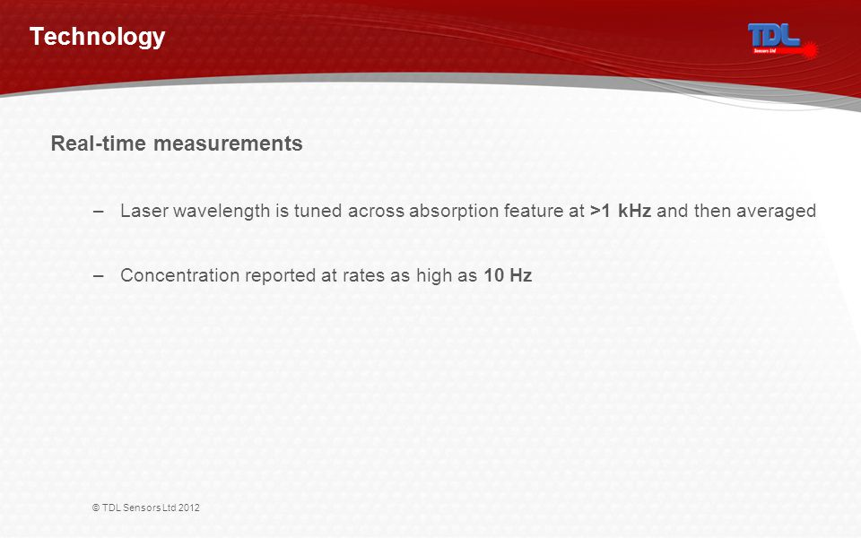 © TDL Sensors Ltd 2012 Technology Real-time measurements –Laser wavelength is tuned across absorption feature at >1 kHz and then averaged –Concentrati