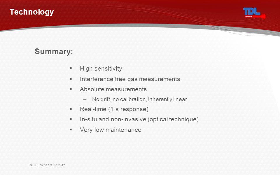 © TDL Sensors Ltd 2012 Technology High sensitivity Interference free gas measurements Absolute measurements –No drift, no calibration, inherently linear Real-time (1 s response) In-situ and non-invasive (optical technique) Very low maintenance Summary: