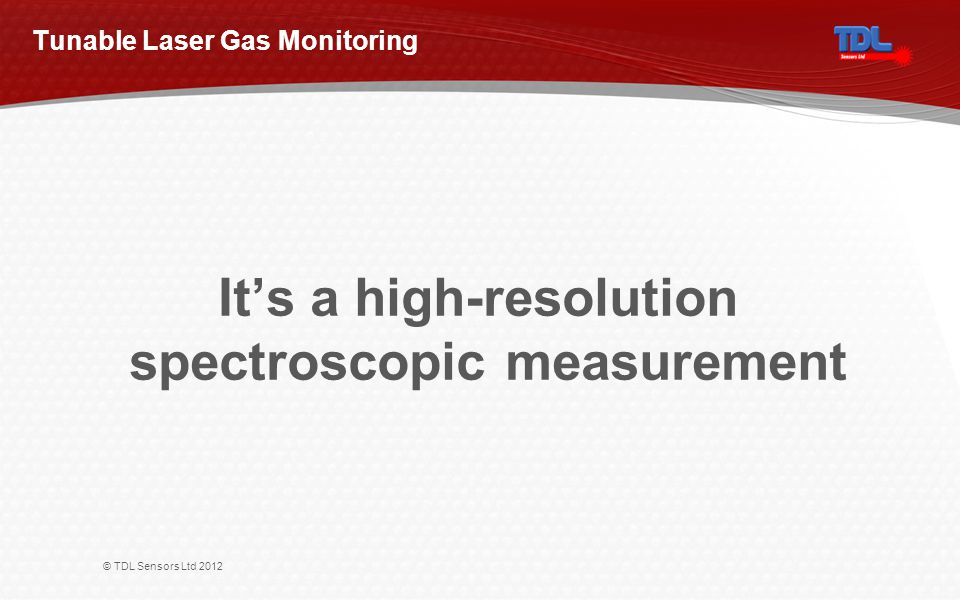 © TDL Sensors Ltd 2012 Its a high-resolution spectroscopic measurement Tunable Laser Gas Monitoring