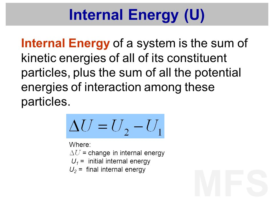 MFS Internal Energy (U) Internal Energy of a system is the sum of kinetic energies of all of its constituent particles, plus the sum of all the potent
