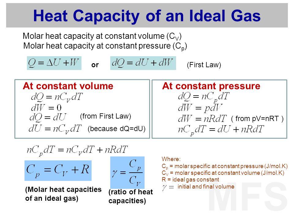 MFS Heat Capacity of an Ideal Gas Molar heat capacity at constant volume (C V ) Molar heat capacity at constant pressure (C p ) (First Law) At constant volume (from First Law) (because dQ=dU) or At constant pressure ( from pV=nRT ) (Molar heat capacities of an ideal gas) (ratio of heat capacities) Where: C p = molar specific at constant pressure (J/mol.K) C V = molar specific at constant volume (J/mol.K) R = ideal gas constant initial and final volume