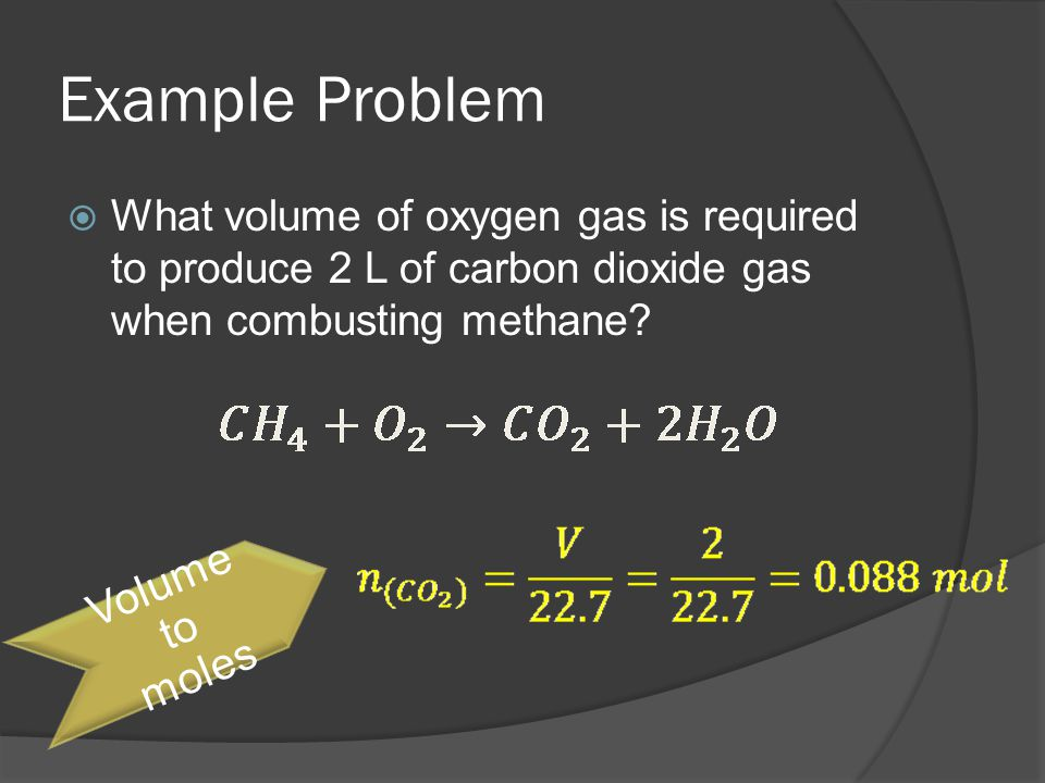 Example Problem What volume of oxygen gas is required to produce 2 L of carbon dioxide gas when combusting methane.