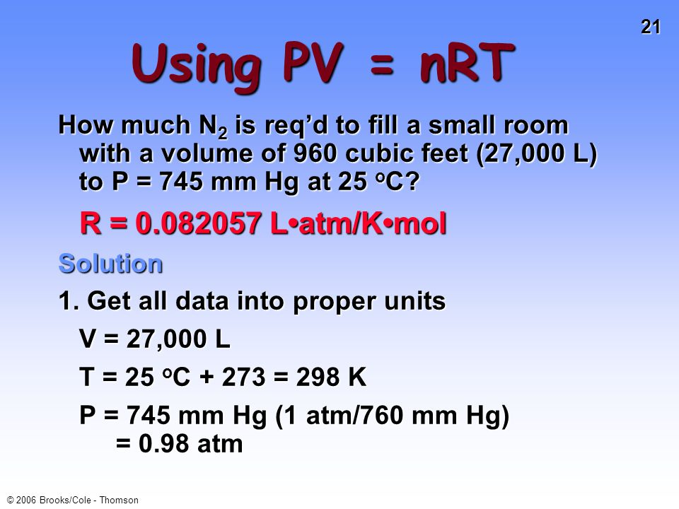 21 © 2006 Brooks/Cole - Thomson Using PV = nRT How much N 2 is reqd to fill a small room with a volume of 960 cubic feet (27,000 L) to P = 745 mm Hg at 25 o C.