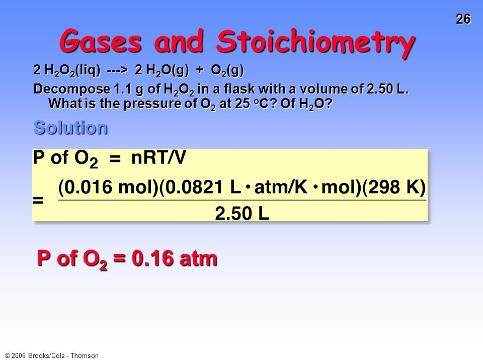26 © 2006 Brooks/Cole - Thomson Gases and Stoichiometry 2 H 2 O 2 (liq) ---> 2 H 2 O(g) + O 2 (g) Decompose 1.1 g of H 2 O 2 in a flask with a volume of 2.50 L.