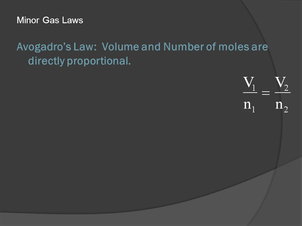 Avogadros Law: Volume and Number of moles are directly proportional. Minor Gas Laws