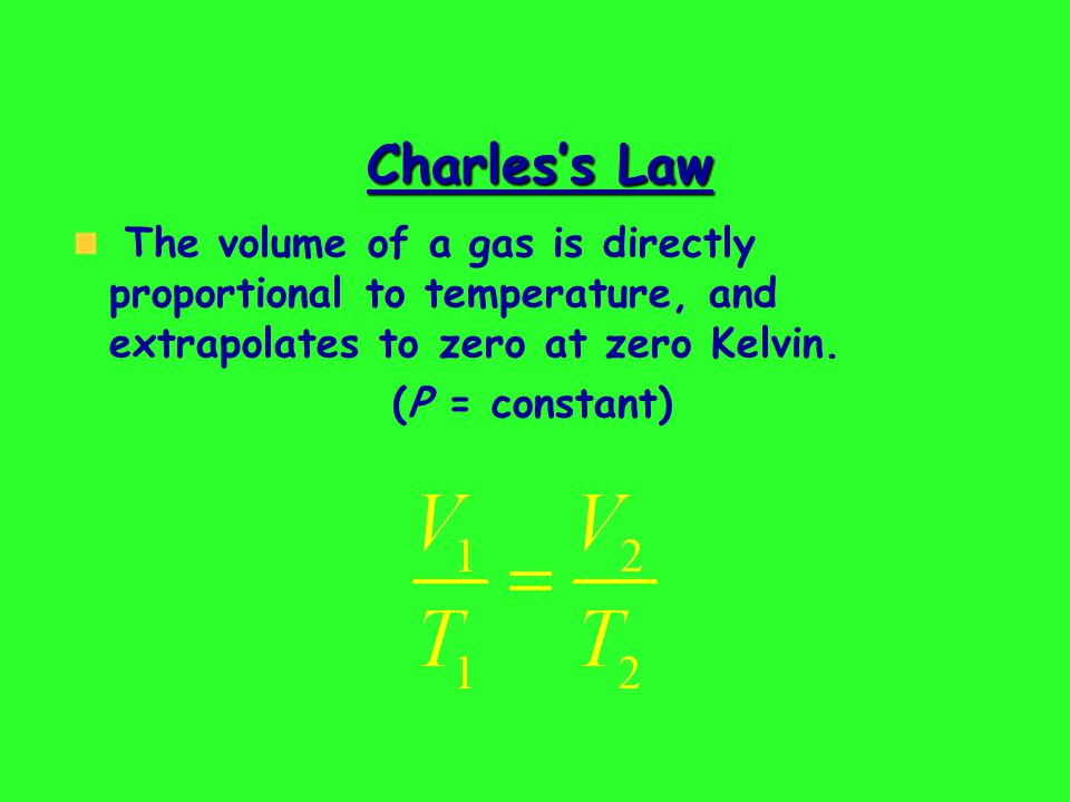 Charless Law The volume of a gas is directly proportional to temperature, and extrapolates to zero at zero Kelvin.