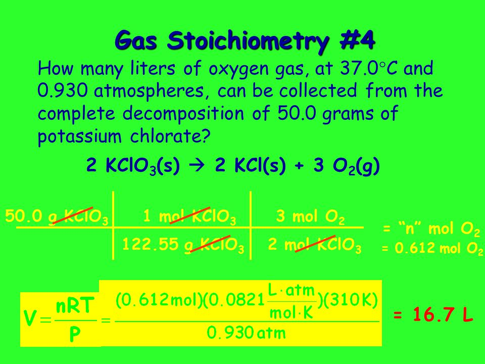 Gas Stoichiometry #4 How many liters of oxygen gas, at 37.0 C and 0.930 atmospheres, can be collected from the complete decomposition of 50.0 grams of potassium chlorate.