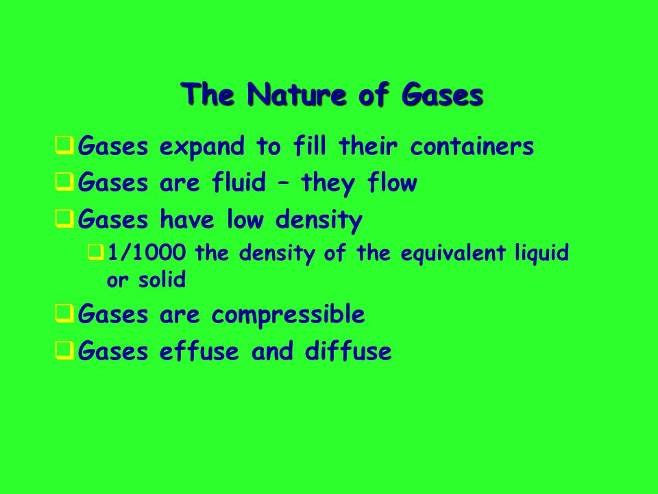 The Nature of Gases Gases expand to fill their containers Gases are fluid – they flow Gases have low density 1/1000 the density of the equivalent liquid or solid Gases are compressible Gases effuse and diffuse