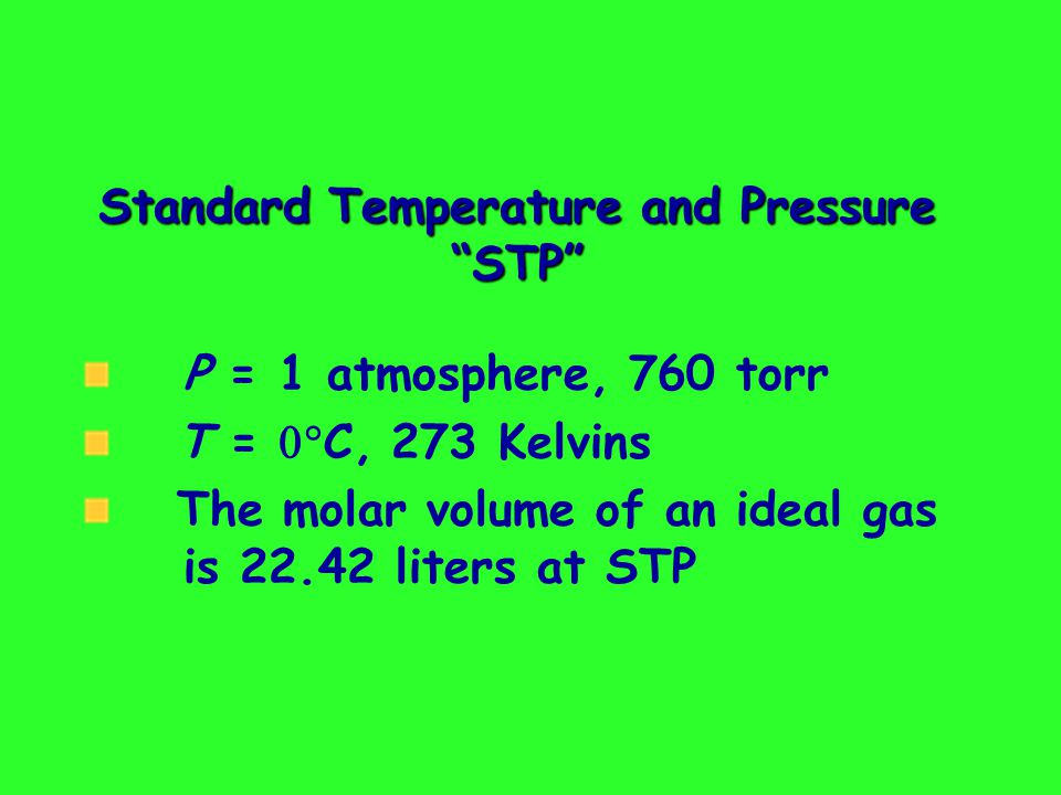 Standard Temperature and Pressure STP P = 1 atmosphere, 760 torr T = C, 273 Kelvins The molar volume of an ideal gas is 22.42 liters at STP