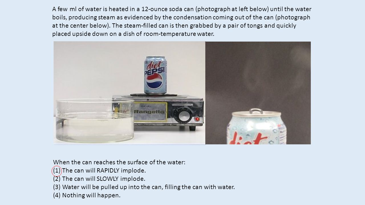 A few ml of water is heated in a 12-ounce soda can (photograph at left below) until the water boils, producing steam as evidenced by the condensation