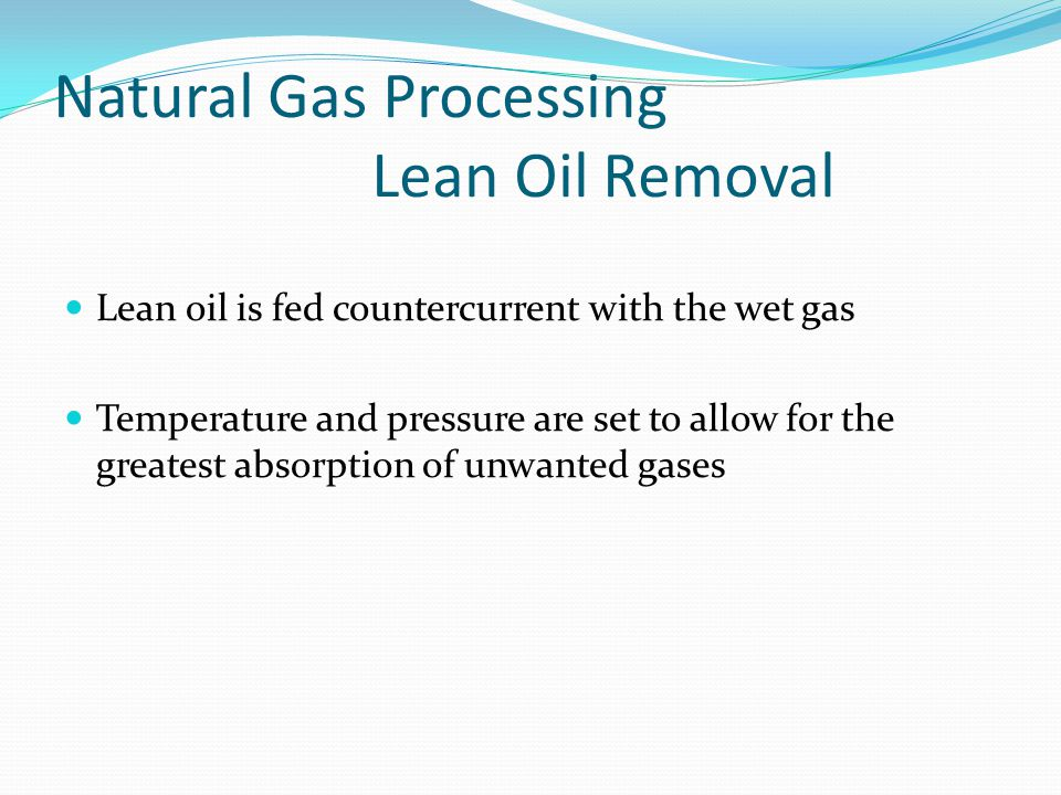 Natural Gas Processing Lean Oil Removal Lean oil is fed countercurrent with the wet gas Temperature and pressure are set to allow for the greatest absorption of unwanted gases