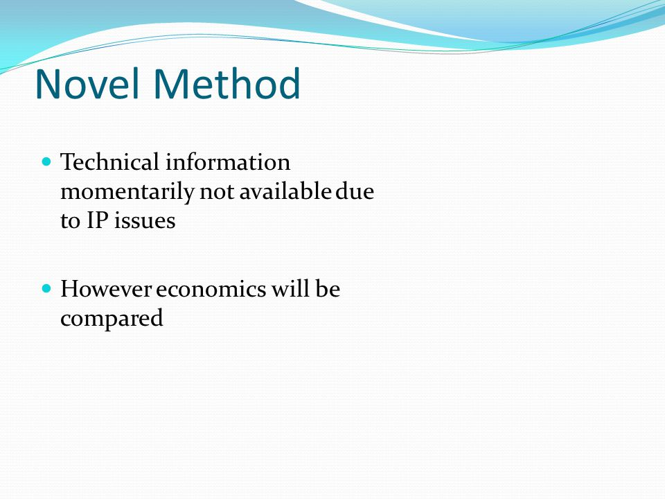Novel Method Technical information momentarily not available due to IP issues However economics will be compared