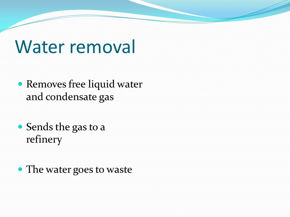 Water removal Removes free liquid water and condensate gas Sends the gas to a refinery The water goes to waste
